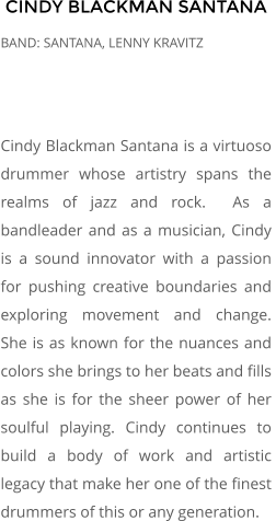 CINDY BLACKMAN SANTANA BAND: SANTANA, LENNY KRAVITZ    Cindy Blackman Santana is a virtuoso drummer whose artistry spans the realms of jazz and rock.  As a bandleader and as a musician, Cindy is a sound innovator with a passion for pushing creative boundaries and exploring movement and change.  She is as known for the nuances and colors she brings to her beats and fills as she is for the sheer power of her soulful playing. Cindy continues to build a body of work and artistic legacy that make her one of the finest drummers of this or any generation.